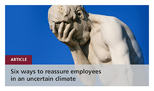 Six ways to reassure employees in an uncertain climate