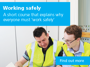 Working safely: a short course that explains why everyone must 'work safely'. Use this link to find out more.